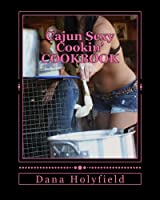 Cajun Sexy Cooking (Volume 1)