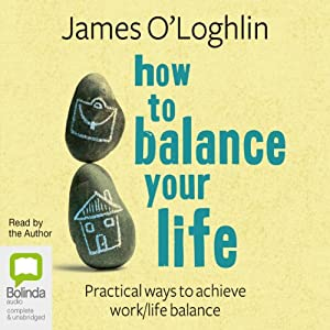How to Balance Your Life: Pratical Ways to Achieve Work/Life Balance | [James O'Loghlin]