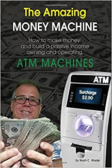 The Amazing Money Machine: How To Make Money And Build A Passive Income Owning And Operating ATM Machines