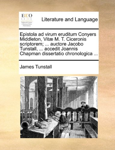 Epistola ad virum eruditum Conyers Middleton, Vitæ M. T. Ciceronis scriptorem; ... auctore Jacobo Tunstall, ... accedit Joannis Chapman dissertatio chronologica ...