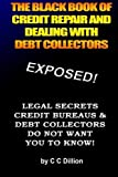 The Black Book Of Credit Repair And Dealing With Debt Collectors: Eliminate Debt Collectors From Your Life And Easily Repair Your Credit