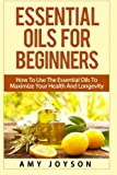 Essential Oils For Beginners: Essential Oils For Beginners: How To Use The Essential Oils To Maximize Your Health And Longevity (Essential Oils And Aromatherapy) (Volume 1)