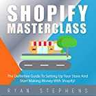 Shopify MasterClass: The Definitive Guide to Setting up Your Store and Start Making Money with Shopify! Hörbuch von Ryan Stephens Gesprochen von: John Alan Martinson Jr.
