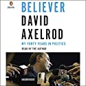 Believer: My Forty Years in Politics (       UNABRIDGED) by David Axelrod Narrated by David Axelrod