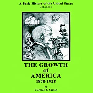A Basic History of the United States, Vol. 4: The Growth of America, 1878-1928 | [Clarence B. Carson]
