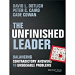 The Unfinished Leader: Balancing Contradictory Answers to Unsolvable Problems | David L. Dotlich,Peter C. Cairo,Cade Cowan