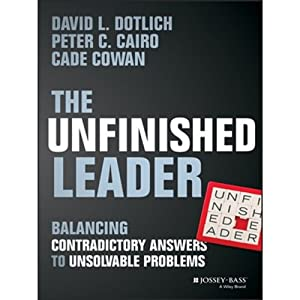 The Unfinished Leader: Balancing Contradictory Answers to Unsolvable Problems | [David L. Dotlich, Peter C. Cairo, Cade Cowan]