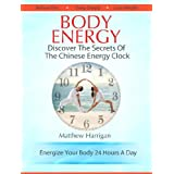 Body Energy - Discover The Secrets Of The Chinese Body Energy Clock (Healthy Living Techniques: Learn The Secret Of Tai Chi Chuan and Qi Gong Masters)