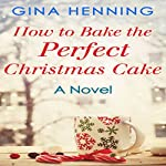 How to Bake the Perfect Christmas Cake: Home for the Holidays, Book 2 | Gina Henning