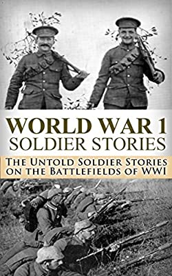 World War 1 Soldier Stories:: The Untold Soldier Stories on the Battlefields of WWI (World War I, WWI, World War One, Great War, Guns of August, First ... Stories, dead wake, fall of the ottoman)