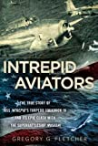 Intrepid Aviators: The True Story of U.S.S. Intrepids Torpedo Squadron 18 and Its Epic Clash With the Superbattleship Musashi