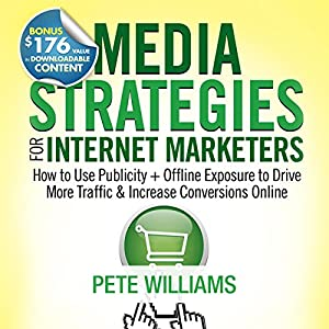 Media Strategies for Internet Marketers: How to Use Publicity + Offline Exposure to Drive More Traffic & Increase Conversions Online | [Pete Williams]