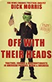 Off with Their Heads: Traitors, Crooks, and Obstructionists in American Politics, Media, and Business (0060595507) by Morris, Dick