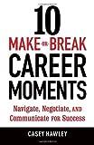 10 Make-or-Break Career Moments: Navigate, Negotiate, and Communicate for Success