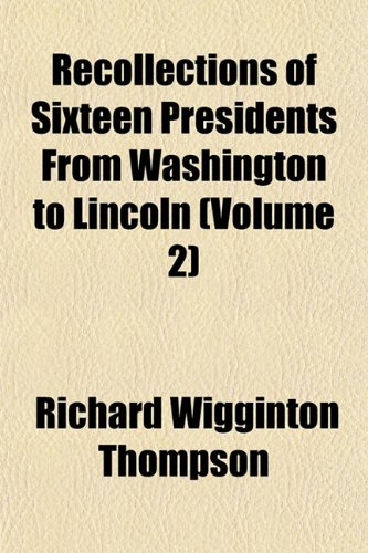 Recollections of Sixteen Presidents From Washington to Lincoln (Volume 2)