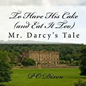 To Have His Cake (and Eat It Too): Mr. Darcy's Tale | [P. O. Dixon]