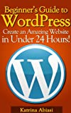 Beginners Guide to WordPress: Create an Amazing Website in Under 24 Hours!