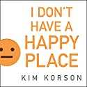 I Don't Have a Happy Place: Cheerful Stories of Despondency and Gloom (       UNABRIDGED) by Kim Korson Narrated by Xe Sands