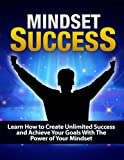MINDSET Success: Learn How to Create Unlimited Success and Achieve Your Goals With The Power of Your Mindset - Mindset (Mindset, Mindset Growth, Mindset ... Mindset the New Psychology of Success)