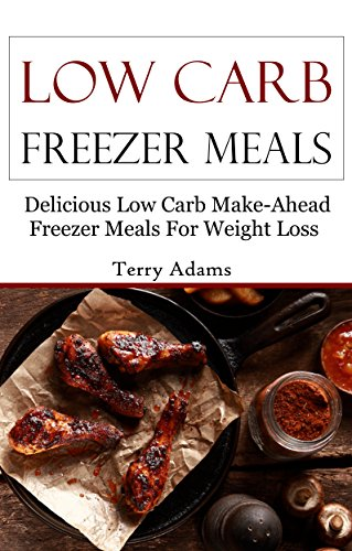 Low Carb Freezer Meals: Delicious Low Carb Make-Ahead Freezer Meals For Weightloss (Low Carb Recipes) by Terry Adams