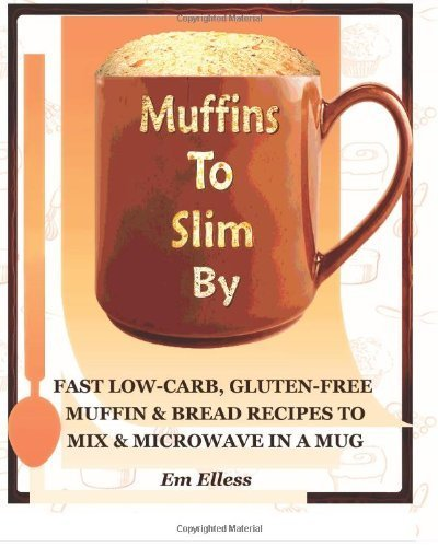 By Em Elless Muffins To Slim By: Fast Low-Carb, Gluten-Free Bread & Muffin Recipes To Mix And Microwave In A Mug (1St Edition)