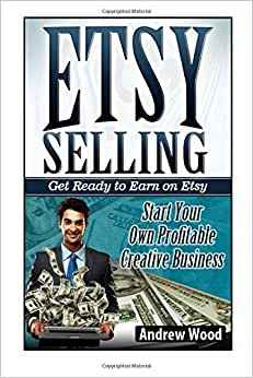 Etsy Selling: Get Ready To Earn On Etsy. Start Your Own Profitable Creative Business (Etsy Selling, Etsy Seller Handbook, Etsy Success)