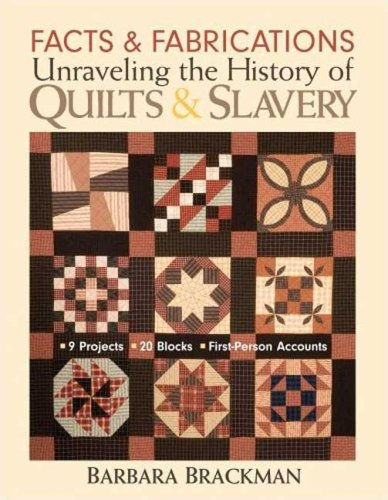 Facts and Fabrications: Unraveling the History of Quilts and Slavery: 8 Projects, 20 Blocks, First-Person Accounts