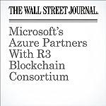 Microsoft's Azure Partners With R3 Blockchain Consortium   Paul Vigna