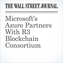 Microsoft's Azure Partners With R3 Blockchain Consortium Other by Paul Vigna Narrated by Alexander Quincy