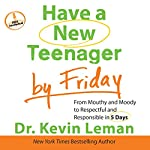 Have a New Teenager by Friday: From Mouthy and Moody to Respectful and Responsible in 5 Days | Kevin Leman