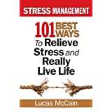 Stress Management: 101 Best Ways to Relieve Stress and Really Live Life ~ Lucas McCain