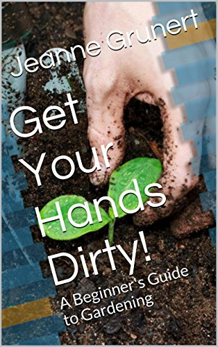 Get Your Hands Dirty!: A Beginner's Guide to Gardening