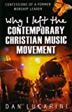 Why I Left the Contemporary Christian Music Movement: Confessions of a Former Worship Leader (0852345178) by Dan Lucarini