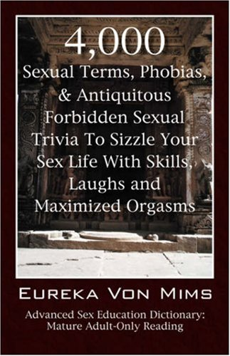 4,000 Sexual Terms, Phobias & Antiquitous Forbidden Sexual Trivia To Sizzle Your Sex Life With Skills, Laughs, and Maximized Orgasms! Advanced Sex Education Dictionary: Mature Adult-Only Reading