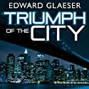 Triumph of the City: How Our Greatest Invention Makes Us Richer, Smarter, Greener, Healthier, and Happier Audiobook by Edward Glaeser Narrated by Lloyd James