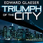 Triumph of the City: How Our Greatest Invention Makes Us Richer, Smarter, Greener, Healthier, and Happier | Edward Glaeser