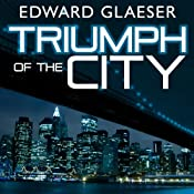 Triumph of the City: How Our Greatest Invention Makes Us Richer, Smarter, Greener, Healthier, and Happier | [Edward Glaeser]