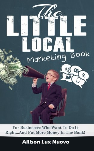 The Little Local Marketing Book: For Businesses Who Want To Do It Right? And Put Money In The Bank!