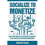 Socialize to Monetize: How to Run Effective Social Media Campaigns Across the Top 25 Social Networking Sites (Give Your Marketing a Digital Edge Series) ~ Gabriela Taylor
