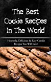 The Best Cookie Recipes In The World: Heavenly, Delicious & Easy Cookie Recipes You Will Love!
