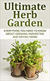 Herb; Ultimate Herb Garden: Everything You Need To Know About Growing Harvesting And Drying Herbs (Herbs, Garden, Gardening, Health, Container Garden, Edible Garden, Green Thumb) (English Edition)