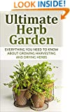 Herb; Ultimate Herb Garden: Everything You Need To Know About Growing Harvesting And Drying Herbs (Herbs, Garden, Gardening, Health, Container Garden, Edible Garden, Green Thumb)