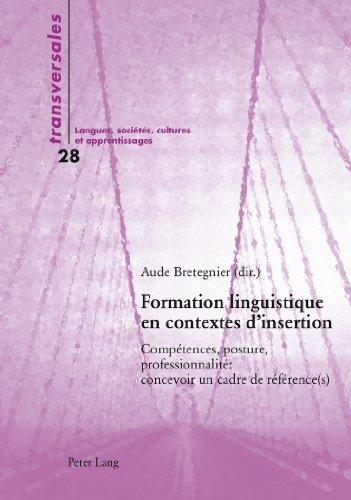 Formation Linguistique En Contextes D Insertion: Competences, Posture, Professionnalite: Concevoir Un Cadre de Reference(s)