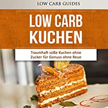 Low Carb KUCHEN: Traumhaft süße Kuchen ohne Zucker für Genuss ohne Reue Hörbuch von  Low Carb Guides Gesprochen von: Anne-Wiebke Weber
