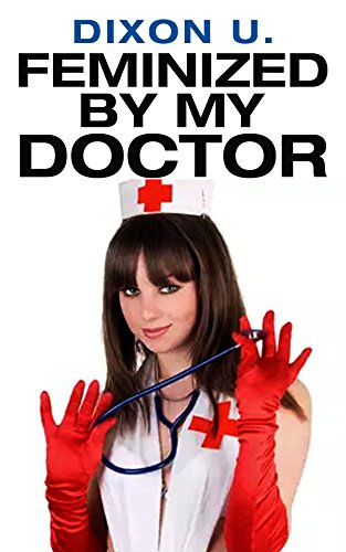 Feminized By My Doctor (Transformed Into A Limp Sissy Plaything) (English Edition)