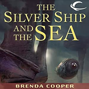 The Silver Ship and the Sea: Silver Ship, Book 1 | [Brenda Cooper]