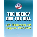 The Agency and the Hill: CIA's Relationship with Congress, 1946-2004 - Central Intelligence Agency (CIA) Intelligence...