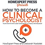 How to Become a Clinical Psychologist: Your Step-by-Step Guide to Becoming a Clinical Psychologist |  HowExpert Press,Deborah Nadolski