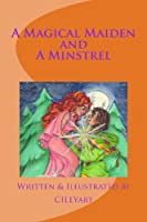 A MAGICAL MAIDEN and A MINSTREL: An Original Fairytale