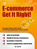 img - for E-commerce Get It Right! - Essential Step by Step Guide for Selling & Marketing Products Online. Insider Secrets, Key Strategies & Practical Tips - Simplified for Start-Ups & Small Businesses book / textbook / text book